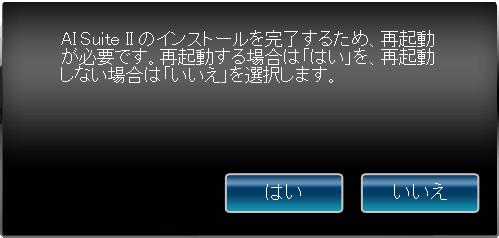 ASUS RAMPAGE IV GENE AI Suite II Ver2.04.01 145.64MB 2014/05/14 インストール完了、完了ボタンをクリック、AI Suite II のインストールを完了するため、再起動が必要です。再起動する場合は「はい」を、再起動しない場合は「いいえ」を選択します。というメッセージが表示されるのでタイミングをみて PC を再起動する