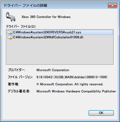 Xbox360 コントローラー非公式ドライバから公式ドライバ切り替えバッチファイル実行、公式ドライバへ切り替え後、デバイスマネージャーの「Windows クラス用の Microsoft 共通コントローラー」直下の「Xbox 360 Controller for Windows」 をダブルクリックするか、右クリックからプロパティをクリック、ドライバーの詳細ボタンをクリック、C:\Windows\system32\DRIVERS\xusb21.sys、プロバイダー Microsoft Corporation、ファイルバージョン 9.18.1034.0 (XUSB_MAIN(dxblder).090813-1509、著作権 Microsoft Corporation. All rights reserved.、デジタル署名者 Microsoft Windows Hardware Compatibility Publisher