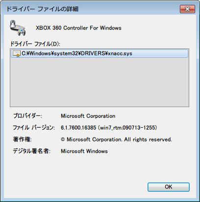 Xbox360 コントローラー非公式ドライバから OS ドライバ切り替えバッチファイル実行、OS ドライバ切り替え後、デバイスマネージャーの「Windows クラス用の Microsoft 共通コントローラー」直下の「Xbox 360 Controller for Windows」 をダブルクリックするか、右クリックからプロパティをクリック、ドライバーの詳細ボタンをクリック、C:\Windows\system32\DRIVERS\xnacc.sys、プロバイダー Microsoft Corporation、ファイルバージョン 6.1.7600.16385 (win7_rtm.090713-1255)、著作権 Microsoft Corporation. All rights reserved.、デジタル署名者 Microsoft Windows