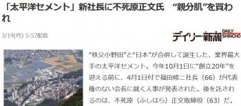 "news「太平洋セメント」新社長に不死原正文氏 ""親分肌""を買われ"
