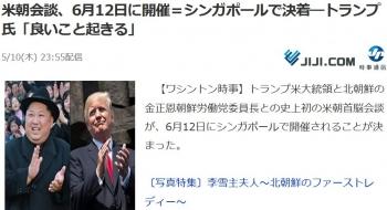 news米朝会談、6月12日に開催=シンガポールで決着―トランプ氏「良いこと起きる」