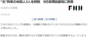 "news""北""拘束の米国人3人を解放 9日夜横田基地に到着"