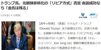 newsトランプ氏、北朝鮮非核化の「リビア方式」否定 会談成功なら「金氏は残る」